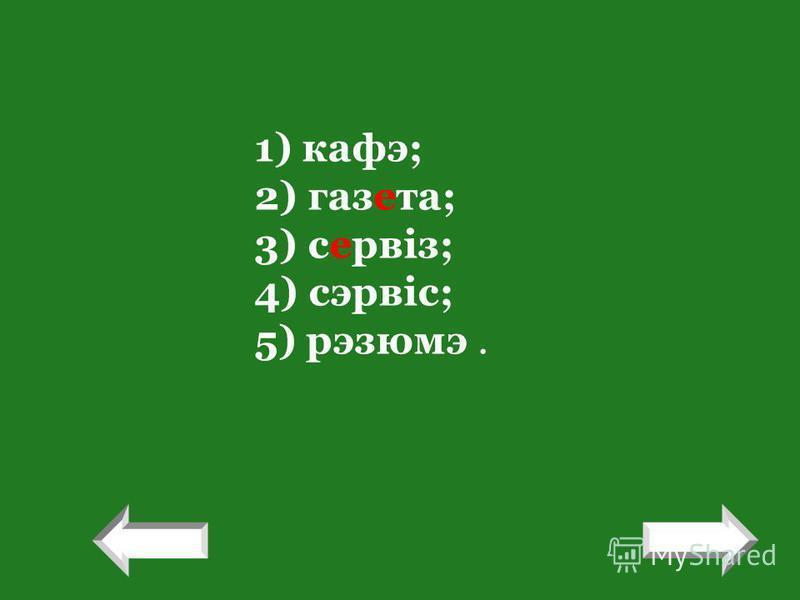 1) кафэ; 2) газета; 3) сервіз; 4) сэрвіс; 5) рэзюмэ. ! !