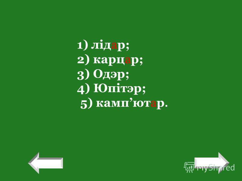 1) лідар; 2) карцар; 3) Одэр; 4) Юпітэр; 5) кампютар. ! !