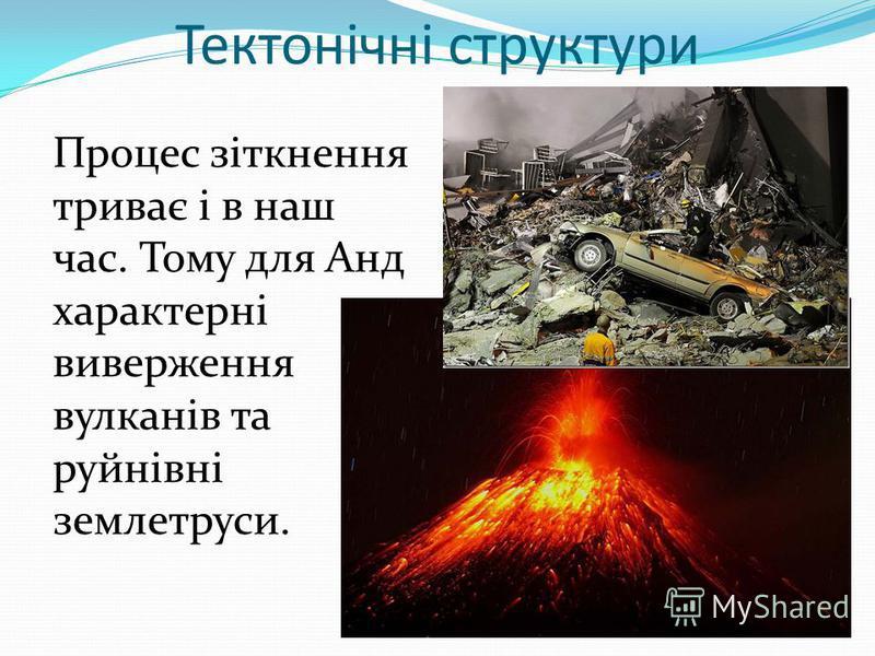 Тектонічні структури Процес зіткнення триває і в наш час. Тому для Анд характерні виверження вулканів та руйнівні землетруси.