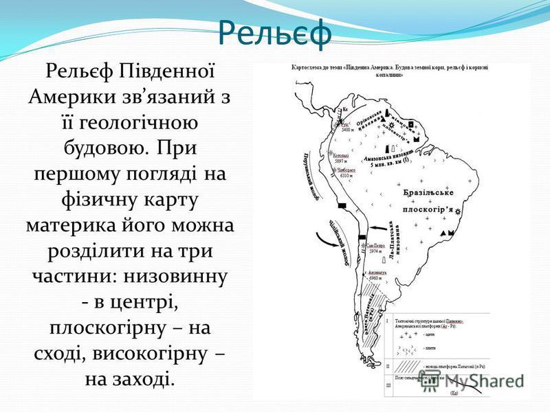 Рельєф Рельєф Південної Америки звязаний з її геологічною будовою. При першому погляді на фізичну карту материка його можна розділити на три частини: низовинну - в центрі, плоскогірну – на сході, високогірну – на заході.