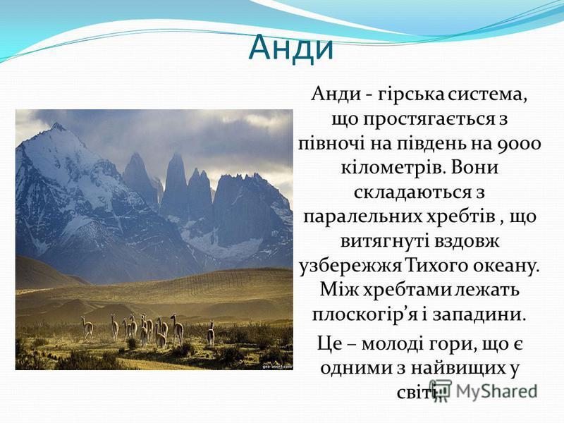 Анди Анди - гірська система, що простягається з півночі на південь на 9000 кілометрів. Вони складаються з паралельних хребтів, що витягнуті вздовж узбережжя Тихого океану. Між хребтами лежать плоскогіря і западини. Це – молоді гори, що є одними з най