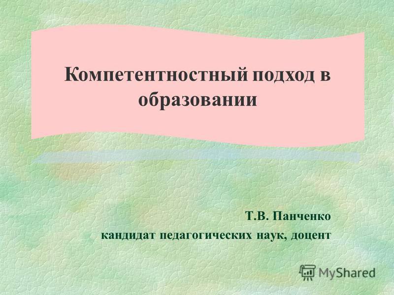 Т.В. Панченко кандидат педагогических наук, доцент Компетентностный подход в образовании