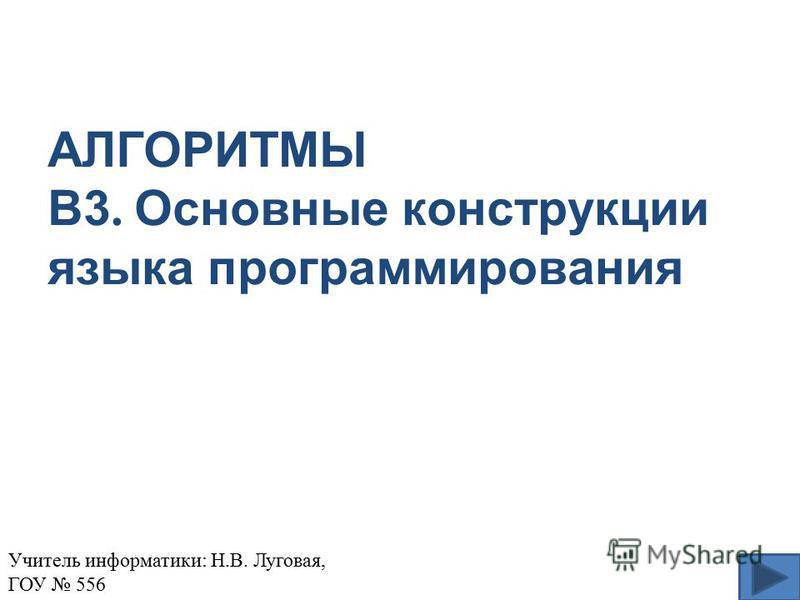 АЛГОРИТМЫ В3. Основные конструкции языка программирования Учитель информатики: Н.В. Луговая, ГОУ 556