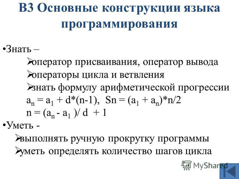 В3 Основные конструкции языка программирования Знать – оператор присваивания, оператор вывода операторы цикла и ветвления знать формулу арифметической прогрессии a n = a 1 + d*(n-1), Sn = (a 1 + a n )*n/2 n = (a n - a 1 )/ d + 1 Уметь - выполнять руч