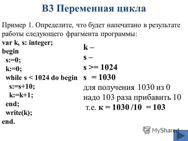 Пример 1. Определите, что будет напечатано в результате работы следующего фрагмента программы: var k, s: integer; begin s:=0; k:=0; while s < 1024 do begin s:=s+10; k:=k+1; end; write(k); end. В3 Переменная цикла k – s – s >= 1024 s = 1030 для получе