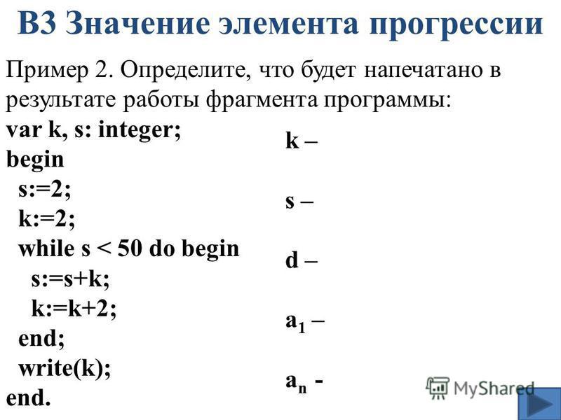 В3 Значение элемента прогрессии Пример 2. Определите, что будет напечатано в результате работы фрагмента программы: var k, s: integer; begin s:=2; k:=2; while s < 50 do begin s:=s+k; k:=k+2; end; write(k); end. k – s – d – a 1 – a n -