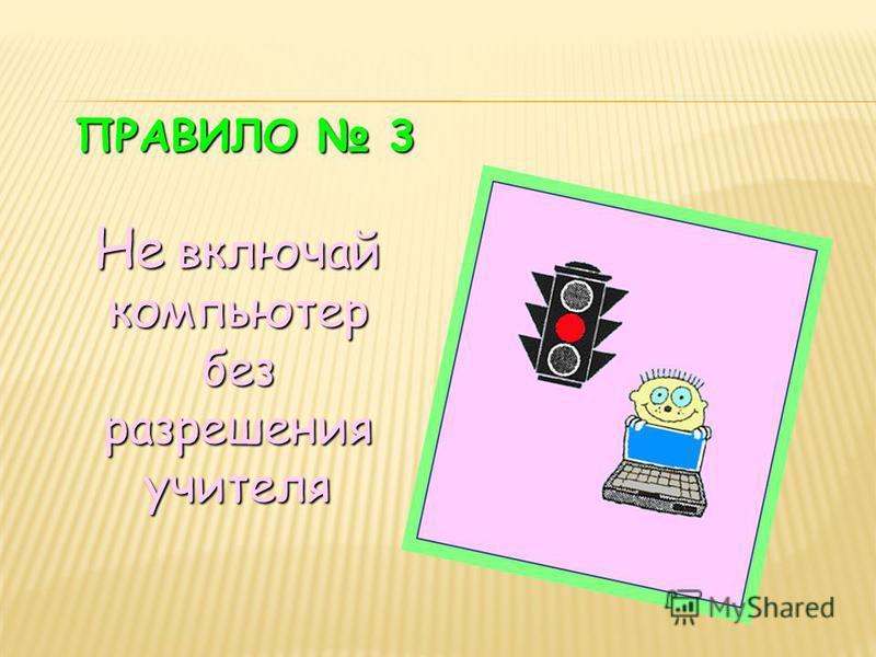 ПРАВИЛО 3 Не включай компьютер без разрешения учителя