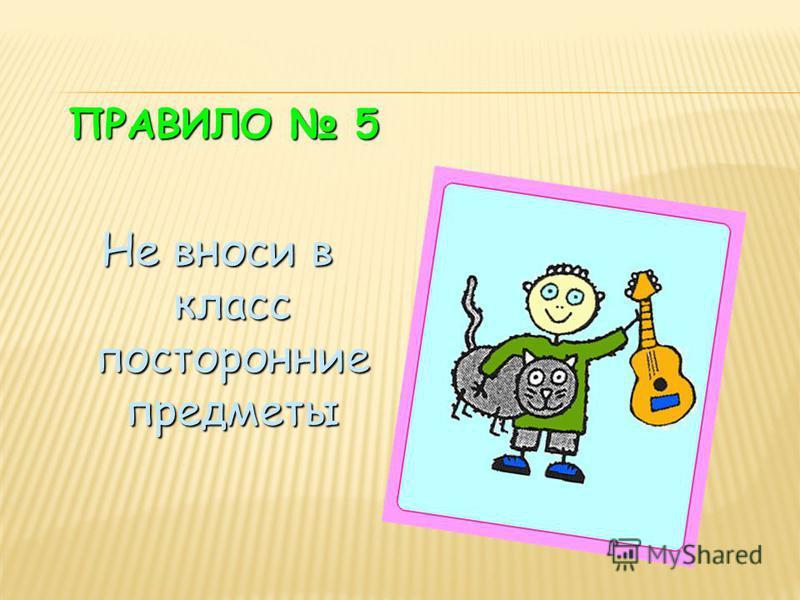 ПРАВИЛО 5 Не вноси в класс посторонние предметы