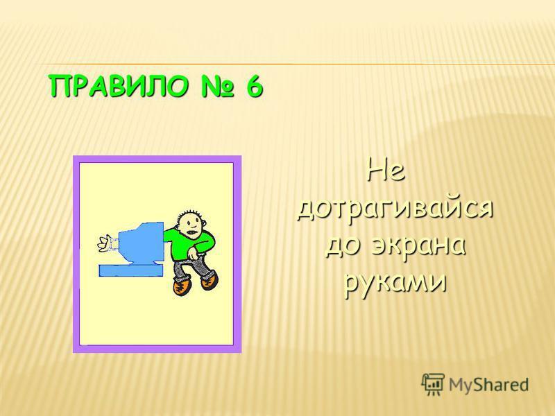 ПРАВИЛО 6 Не дотрагивайся до экрана руками