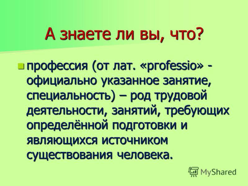 А знаете ли вы, что? профессия (от лат. «ргоfessio» - официально указанное занятие, специальность) – род трудовой деятельности, занятий, требующих определённой подготовки и являющихся источником существования человека. профессия (от лат. «ргоfessio»