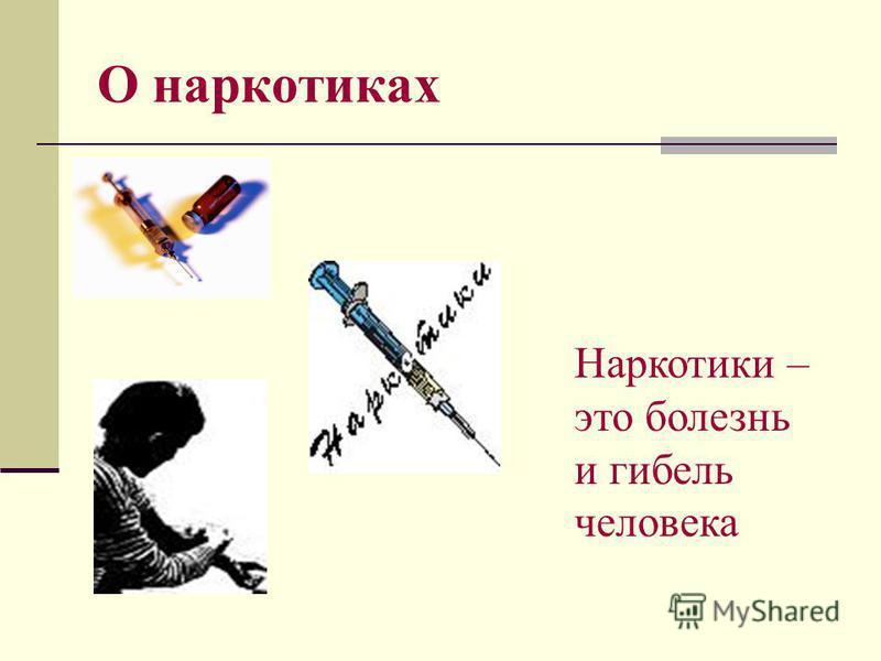 О наркотиках Наркотики – это болезнь и гибель человека