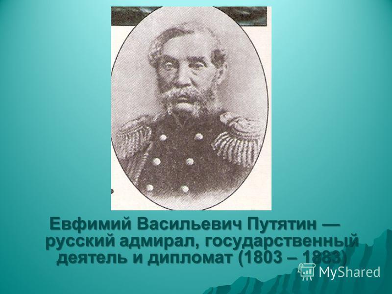 Евфимий Васильевич Путятин русский адмирал, государственный деятель и дипломат (1803 – 1883)