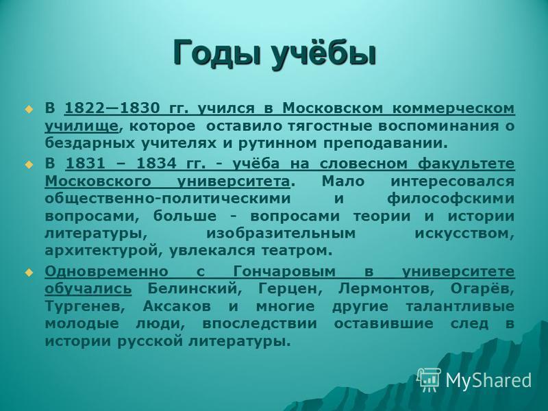 Годы учёбы В 18221830 гг. учился в Московском коммерческом училище, которое оставило тягостные воспоминания о бездарных учителях и рутинном преподавании. В 1831 – 1834 гг. - учёба на словесном факультете Московского университета. Мало интересовался о