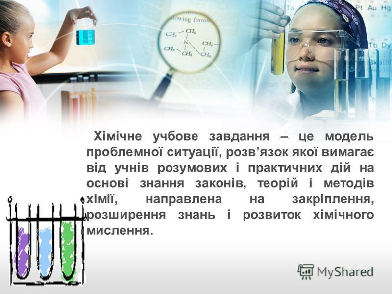 Хімічне учбове завдання – це модель проблемної ситуації, розвязок якої вимагає від учнів розумових і практичних дій на основі знання законів, теорій і методів хімії, направлена на закріплення, розширення знань і розвиток хімічного мислення.