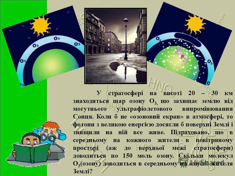 У стратосфері на висоті 20 – 30 км знаходиться шар озону О 3, що захищає землю від могутнього ультрафіолетового випромінювання Сонця. Коли б не «озоновий екран» в атмосфері, то фотони з великою енергією досягли б поверхні Землі і знищили на ній все ж