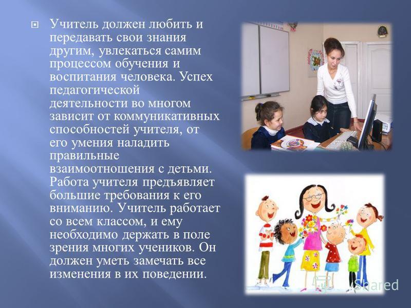 Учитель должен любить и передавать свои знания другим, увлекаться самим процессом обучения и воспитания человека. Успех педагогической деятельности во многом зависит от коммуникативных способностей учителя, от его умения наладить правильные взаимоотн