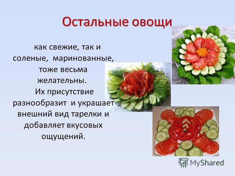 Остальные овощи как свежие, так и соленые, маринованные, тоже весьма желательны. Их присутствие разнообразит и украшает внешний вид тарелки и добавляет вкусовых ощущений.