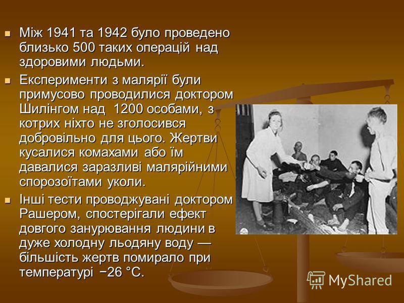 Між 1941 та 1942 було проведено близько 500 таких операцій над здоровими людьми. Між 1941 та 1942 було проведено близько 500 таких операцій над здоровими людьми. Експерименти з малярії були примусово проводилися доктором Шилінгом над 1200 особами, з
