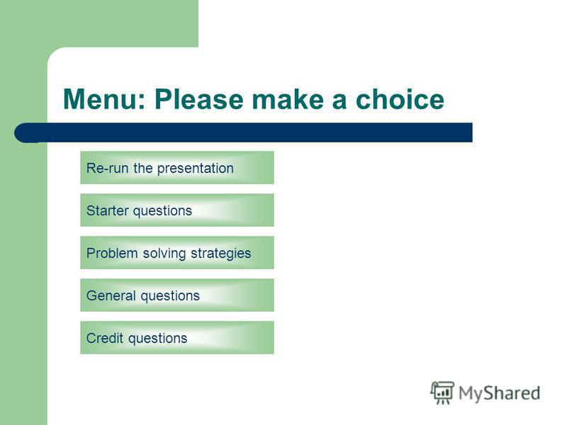 Menu: Please make a choice Re-run the presentation Starter questions General questions Credit questions Problem solving strategies