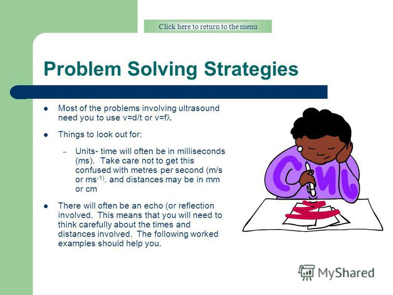Problem Solving Strategies Most of the problems involving ultrasound need you to use v=d/t or v=f Things to look out for: – Units- time will often be in milliseconds (ms). Take care not to get this confused with metres per second (m/s or ms -1). and