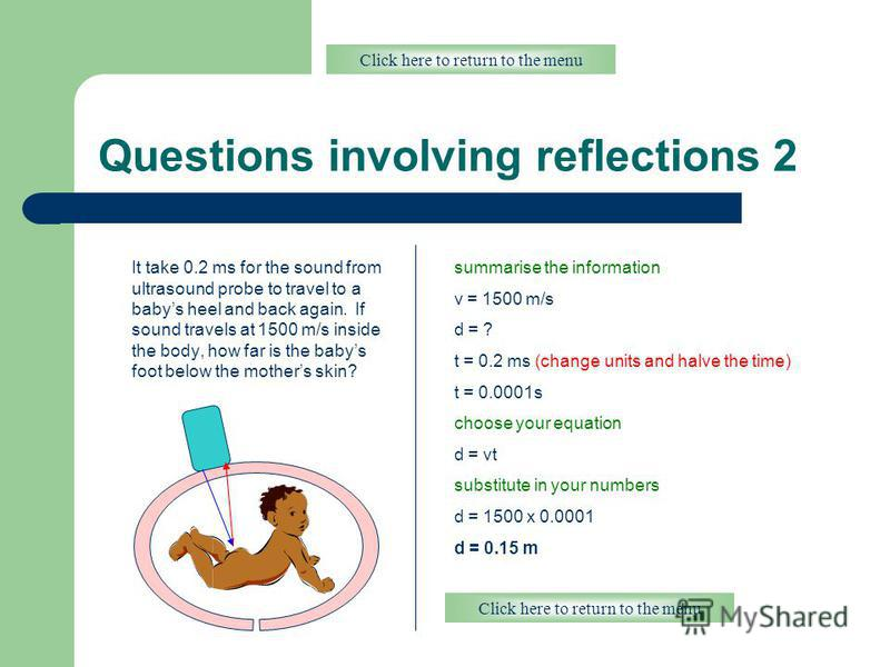 Questions involving reflections 2 It take 0.2 ms for the sound from ultrasound probe to travel to a babys heel and back again. If sound travels at 1500 m/s inside the body, how far is the babys foot below the mothers skin? Click here to return to the