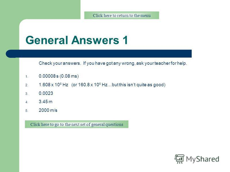 General Answers 1 Check your answers. If you have got any wrong, ask your teacher for help. 1. 0.00008 s (0.08 ms) 2. 1.608 x 10 8 Hz (or 160.8 x 10 6 Hz…but this isnt quite as good) 3. 0.0023 4. 3.45 m 5. 2000 m/s Click here to return to the menu Cl