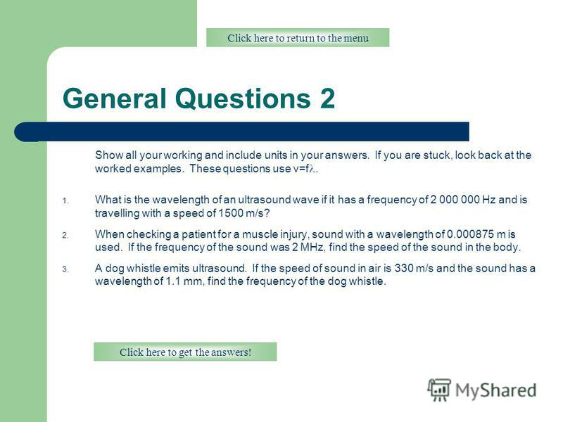 General Questions 2 Show all your working and include units in your answers. If you are stuck, look back at the worked examples. These questions use v=f. 1. What is the wavelength of an ultrasound wave if it has a frequency of 2 000 000 Hz and is tra