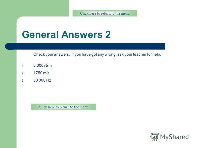 General Answers 2 Check your answers. If you have got any wrong, ask your teacher for help. 1. 0.00075 m 2. 1750 m/s 3. 30 000 Hz Click here to return to the menu