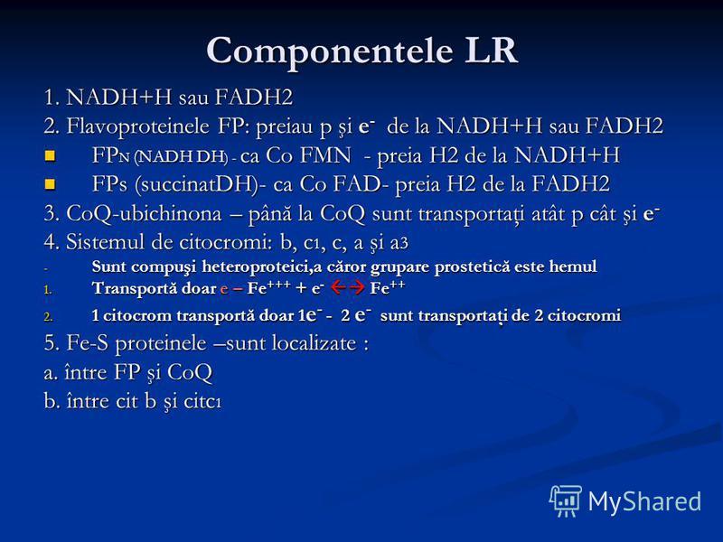 Componentele LR 1. NADH+H sau FADH2 2. Flavoproteinele FP: preiau p şi e - de la NADH+H sau FADH2 FP N (NADH DH ) - ca Co FMN - preia H2 de la NADH+H FP N (NADH DH ) - ca Co FMN - preia H2 de la NADH+H FPs (succinatDH)- ca Co FAD- preia H2 de la FADH