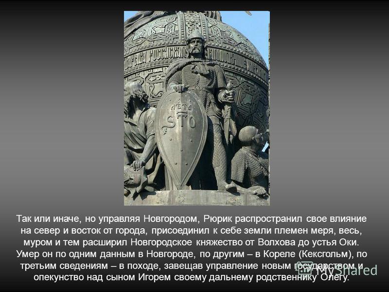 Так или иначе, но управляя Новгородом, Рюрик распространил свое влияние на север и восток от города, присоединил к себе земли племен меря, весь, муром и тем расширил Новгородское княжество от Волхова до устья Оки. Умер он по одним данным в Новгороде,