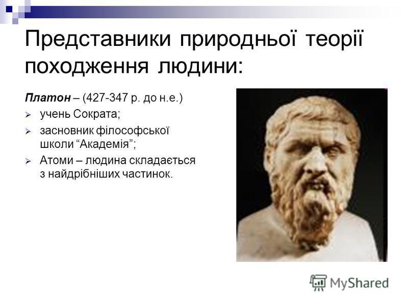 Представники природньої теорії походження людини: Платон – (427-347 р. до н.е.) учень Сократа; засновник філософської школи Академія; Атоми – людина складається з найдрібніших частинок.