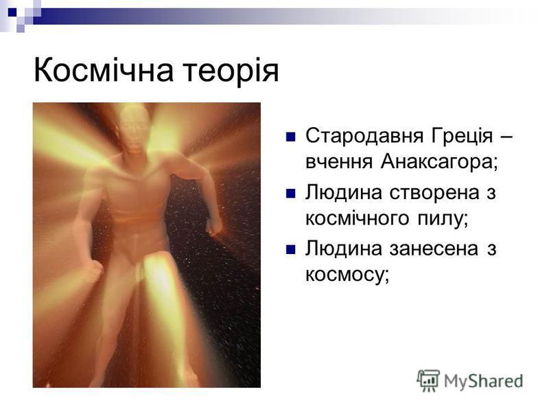 Космічна теорія Стародавня Греція – вчення Анаксагора; Людина створена з космічного пилу; Людина занесена з космосу;