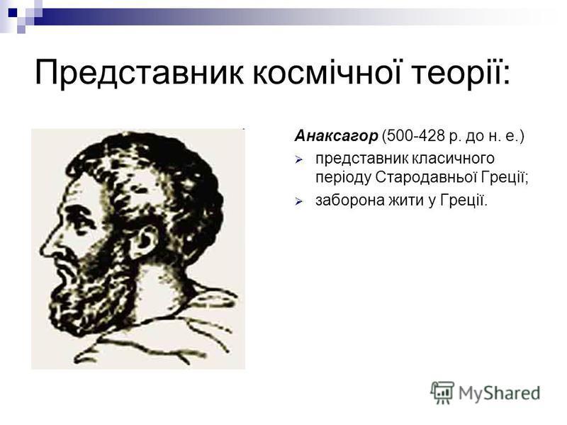 Представник космічної теорії: Анаксагор (500-428 р. до н. е.) представник класичного періоду Стародавньої Греції; заборона жити у Греції.