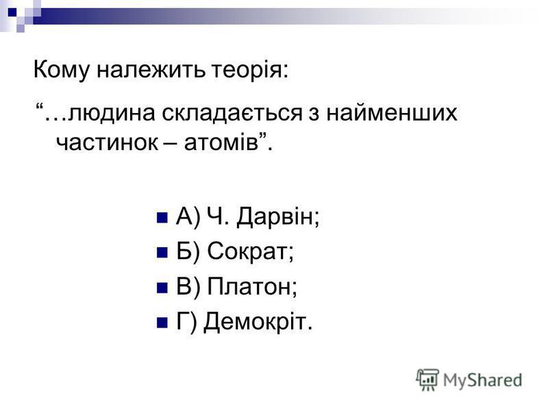 Кому належить теорія: …людина складається з найменших частинок – атомів. А) Ч. Дарвін; Б) Сократ; В) Платон; Г) Демокріт.