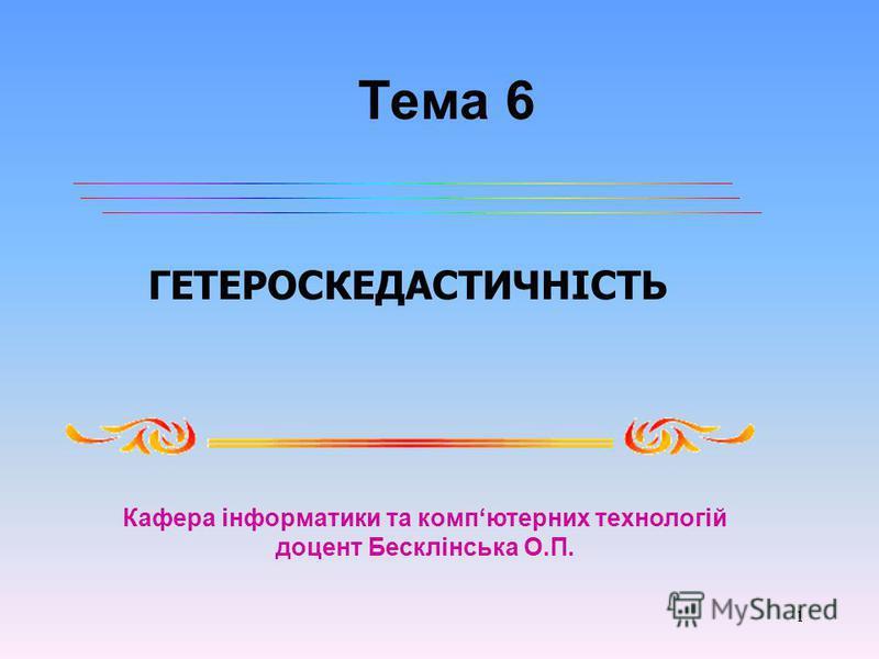 1 Тема 6 ГЕТЕРОСКЕДАСТИЧНІСТЬ Кафера інформатики та компютерних технологій доцент Бесклінська О.П.