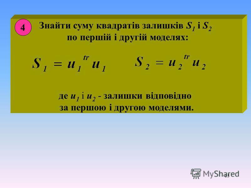 15 Знайти суму квадратів залишків S 1 і S 2 по першій і другій моделях: де u 1 і u 2 - залишки відповідно за першою і другою моделями. 4