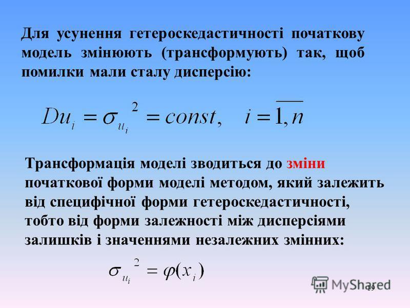 19 Для усунення гетероскедастичності початкову модель змінюють (трансформують) так, щоб помилки мали сталу дисперсію: Трансформація моделі зводиться до зміни початкової форми моделі методом, який залежить від специфічної форми гетероскедастичності, т
