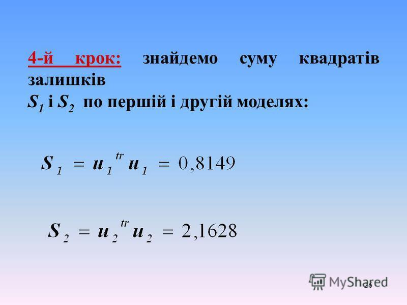 26 4-й крок: знайдемо суму квадратів залишків S 1 і S 2 по першій і другій моделях: