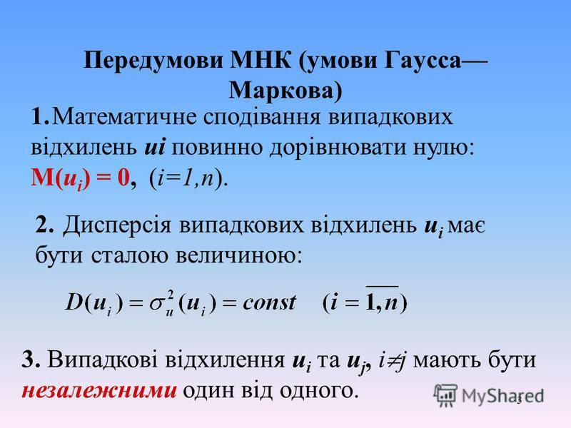3 Передумови МНК (умови Гаусса Маркова) 1.Математичне сподівання випадкових відхилень ui повинно дорівнювати нулю: М(u i ) = 0, (i=1,n). 2. Дисперсія випадкових відхилень u i має бути сталою величиною: 3. Випадкові відхилення u i та u j, i j мають бу