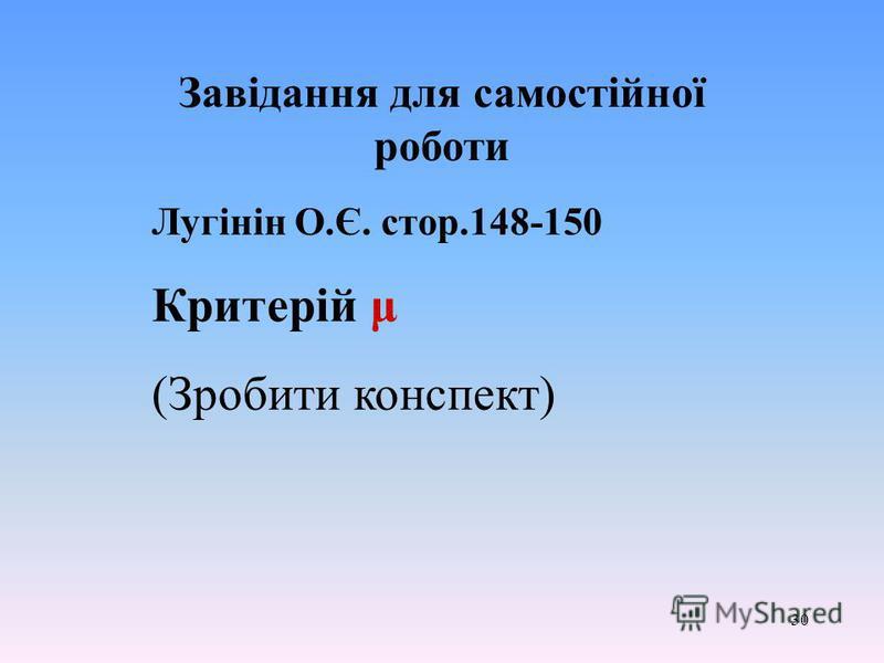 30 Завідання для самостійної роботи Лугінін О.Є. стор.148-150 Критерій μ (Зробити конспект)