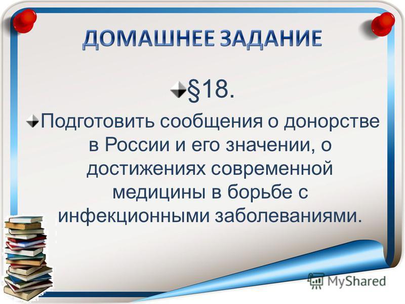 §18. Подготовить сообщения о донорстве в России и его значении, о достижениях современной медицины в борьбе с инфекционными заболеваниями.