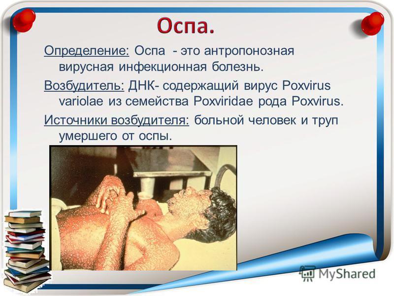 Определение: Оспа - это антропонозная вирусная инфекционная болезнь. Возбудитель: ДНК- содержащий вирус Poxvirus variolae из семейства Poxviridae рода Poxvirus. Источники возбудителя: больной человек и труп умершего от оспы.