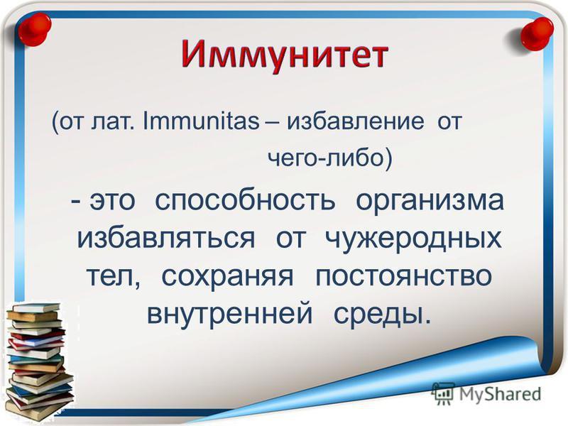 (от лат. Immunitas – избавление от чего-либо) - это способность организма избавляться от чужеродных тел, сохраняя постоянство внутренней среды.