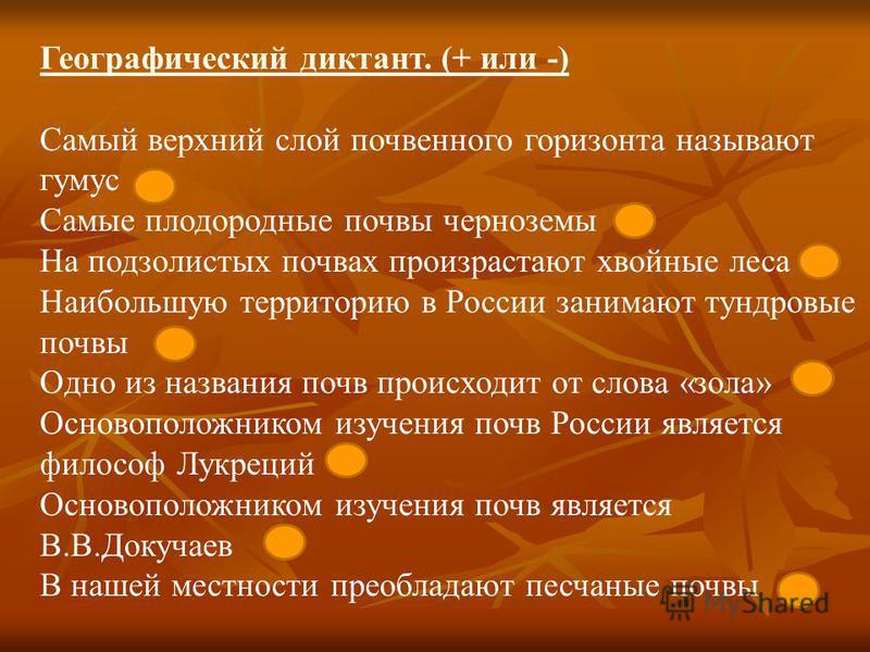Географический диктант. (+ или -) Самый верхний слой почвенного горизонта называют гумус – Самые плодородные почвы черноземы + На подзолистых почвах произрастают хвойные леса + Наибольшую территорию в России занимают тундровые почвы – Одно из названи