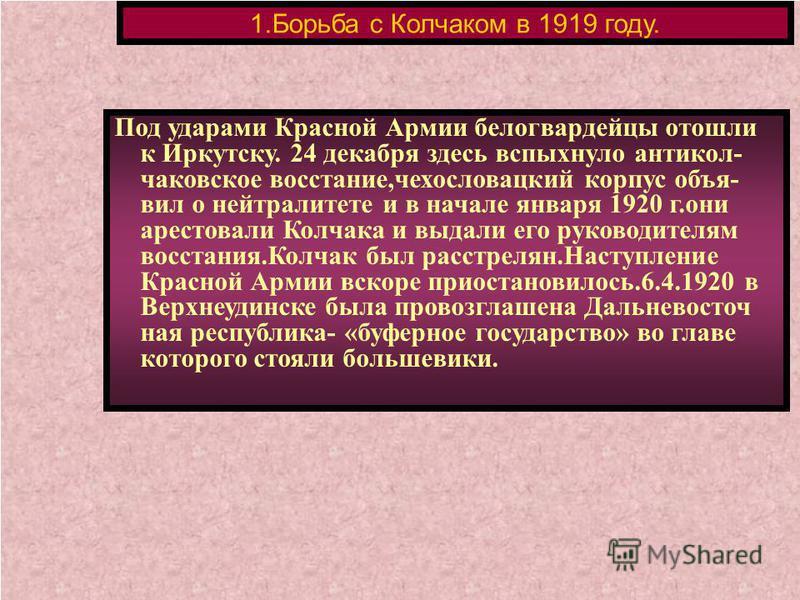 Под ударами Красной Армии белогвардейцы отошли к Иркутску. 24 декабря здесь вспыхнуло анти колчаковское восстание,чехословацкий корпус объявил о нейтралитете и в начале января 1920 г.они арестовали Колчака и выдали его руководителям восстания.Колчак
