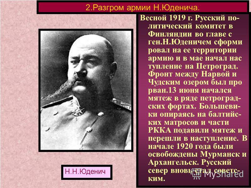 Весной 1919 г. Русский по- литический комитет в Финляндии во главе с ген.Н.Юденичем сформировал на ее территории армию и в мае начал наступление на Петроград. Фронт между Нарвой и Чудским озером был про рван.13 июня начался мятеж в ряде петроградских