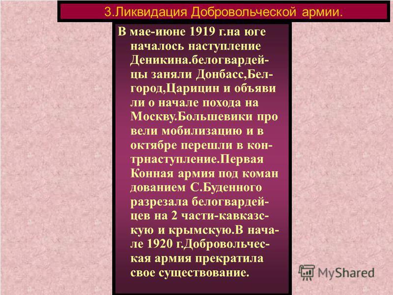 В мае-июне 1919 г.на юге началось наступление Деникина.белогвардейцы заняли Донбасс,Бел- город,Царицин и объяви ли о начале похода на Москву.Большевики про вели мобилизацию и в октябре перешли в контрнаступление.Первая Конная армия под командованием