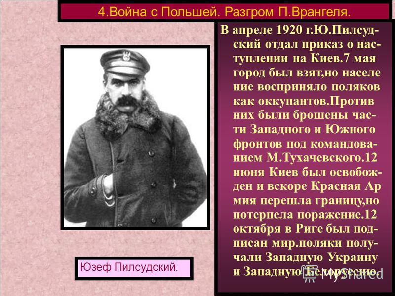 В апреле 1920 г.Ю.Пилсуд- ский отдал приказ о наступлении на Киев.7 мая город был взят,но население восприняло поляков как оккупантов.Против них были брошены части Западного и Южного фронтов под командованием М.Тухачевского.12 июня Киев был освобожде