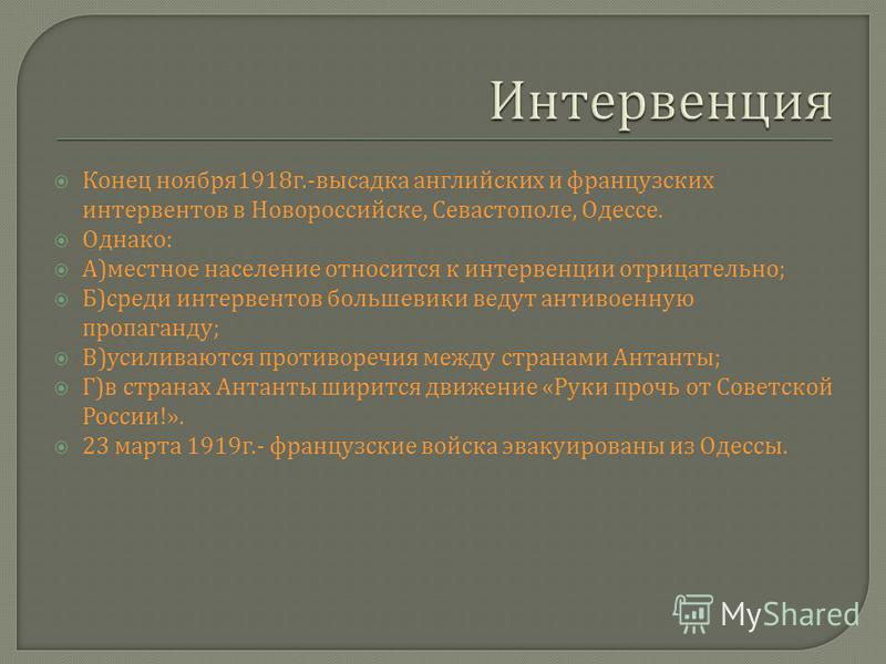 Конец ноября 1918 г.- высадка английских и французских интервентов в Новороссийске, Севастополе, Одессе. Однако : А ) местное население относится к интервенции отрицательно ; Б ) среди интервентов большевики ведут антивоенную пропаганду ; В ) усилива