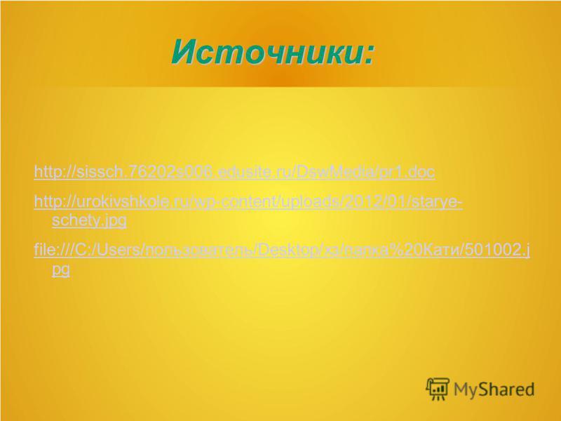 Источники: http://sissch.76202s006.edusite.ru/DswMedia/pr1. doc http://urokivshkole.ru/wp-content/uploads/2012/01/starye- schety.jpg file:///C:/Users/пользователь/Desktop/хз/папка%20Кати/501002. j pg